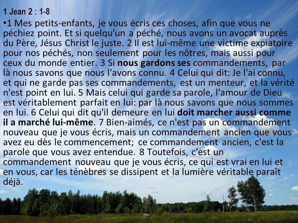 1 Jean 2 : 1-8 1 Mes petits-enfants, je vous écris ces choses, afin que vous ne péchiez point. Et si quelqu'un a péché, nous avons un avocat auprès du