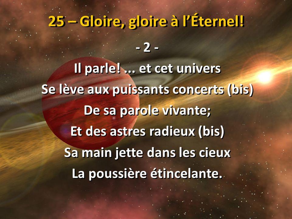 25 – Gloire, gloire à lÉternel! - 2 - Il parle!... et cet univers Se lève aux puissants concerts (bis) De sa parole vivante; Et des astres radieux (bi