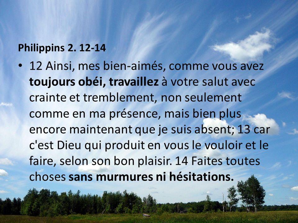 Philippins 2. 12-14 12 Ainsi, mes bien-aimés, comme vous avez toujours obéi, travaillez à votre salut avec crainte et tremblement, non seulement comme