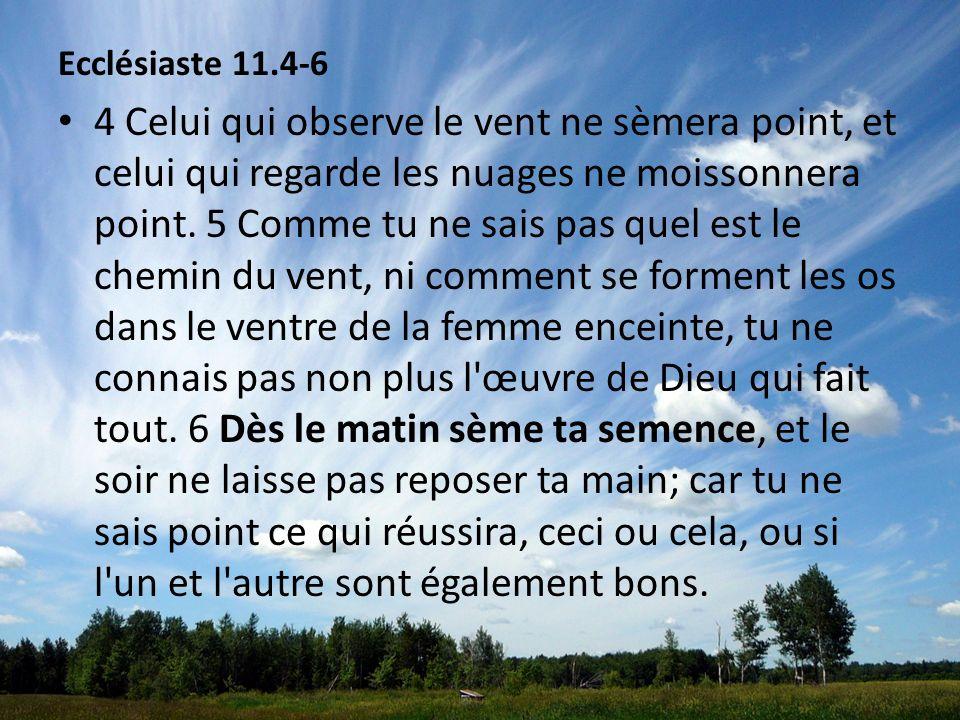 Ecclésiaste 11.4-6 4 Celui qui observe le vent ne sèmera point, et celui qui regarde les nuages ne moissonnera point. 5 Comme tu ne sais pas quel est