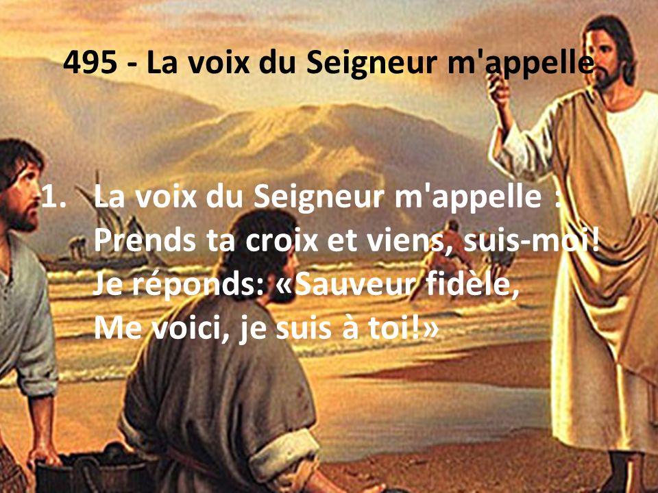 495 - La voix du Seigneur m'appelle 1.La voix du Seigneur m'appelle : Prends ta croix et viens, suis-moi! Je réponds: «Sauveur fidèle, Me voici, je su