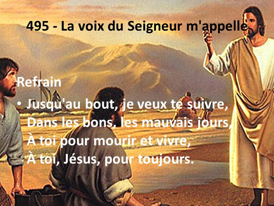 495 - La voix du Seigneur m'appelle Refrain Jusqu'au bout, je veux te suivre, Dans les bons, les mauvais jours, À toi pour mourir et vivre, À toi, Jés