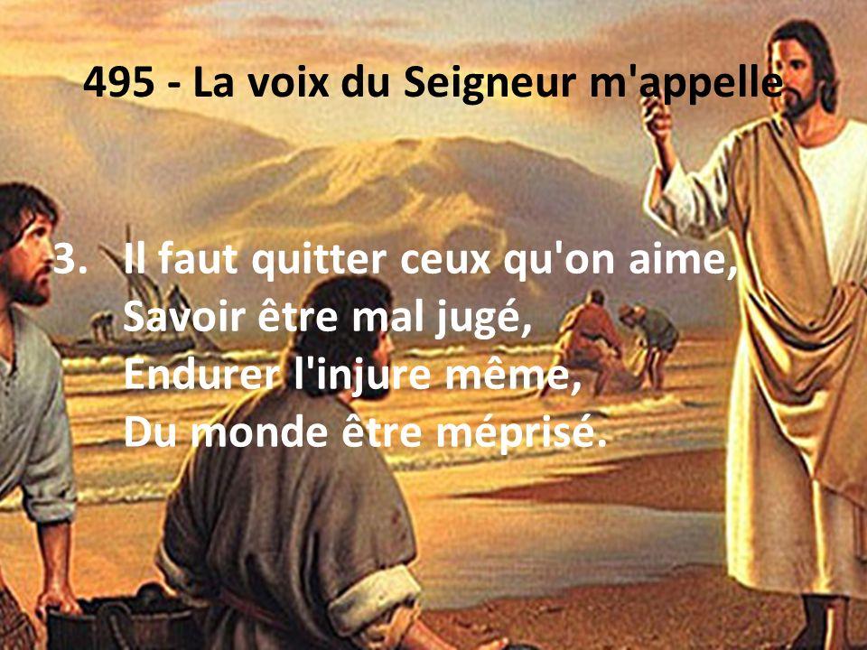 495 - La voix du Seigneur m'appelle 3.Il faut quitter ceux qu'on aime, Savoir être mal jugé, Endurer l'injure même, Du monde être méprisé.