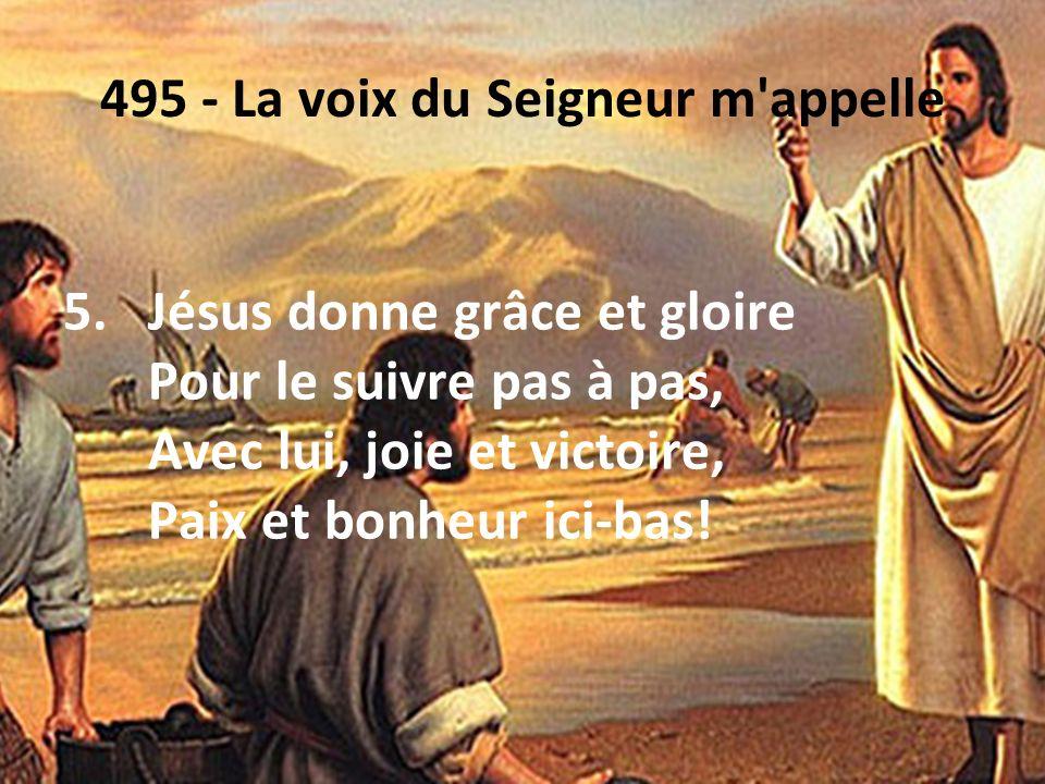 495 - La voix du Seigneur m'appelle 5.Jésus donne grâce et gloire Pour le suivre pas à pas, Avec lui, joie et victoire, Paix et bonheur ici-bas!