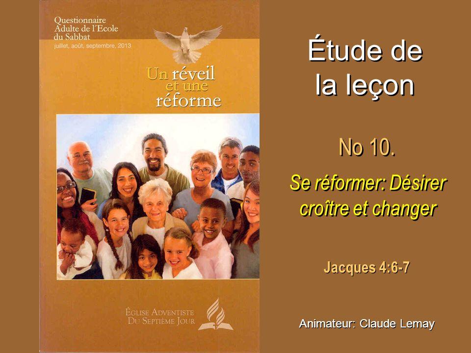 Étude de la leçon No 10. Se réformer: Désirer croître et changer No 10. Se réformer: Désirer croître et changer Animateur: Claude Lemay Jacques 4:6-7