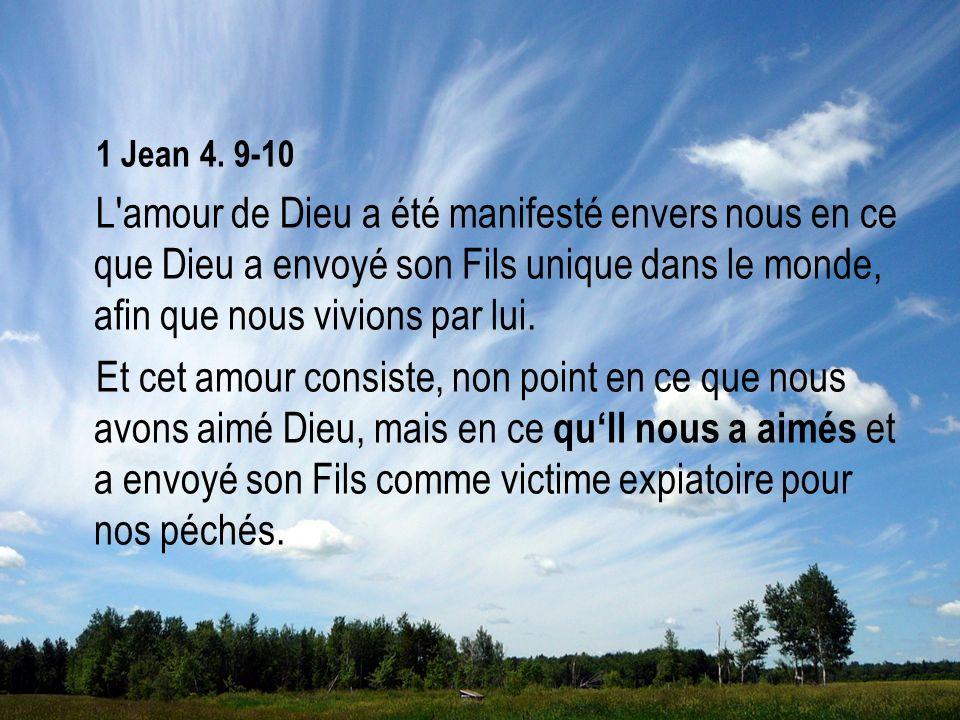 1 Jean 4. 9-10 L'amour de Dieu a été manifesté envers nous en ce que Dieu a envoyé son Fils unique dans le monde, afin que nous vivions par lui. Et ce
