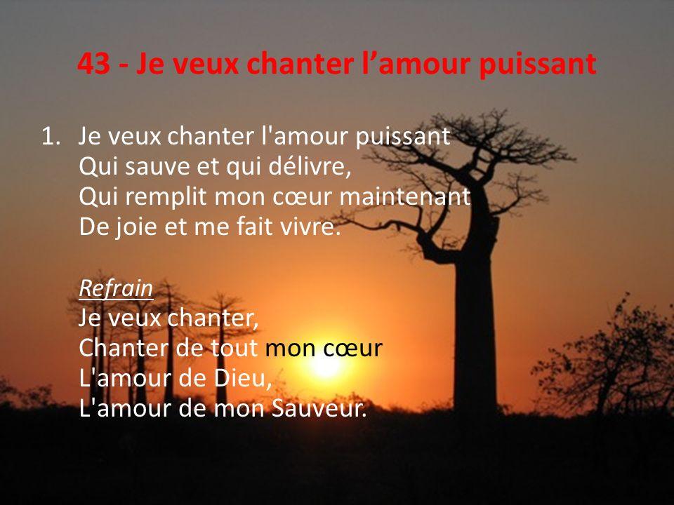 43 - Je veux chanter lamour puissant 2.Je veux chanter l amour vainqueur, Qui, malgré ma faiblesse, Peut me donner, à moi, pécheur, La victoire sans cesse.