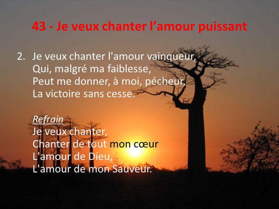 43 - Je veux chanter lamour puissant 2.Je veux chanter l'amour vainqueur, Qui, malgré ma faiblesse, Peut me donner, à moi, pécheur, La victoire sans c