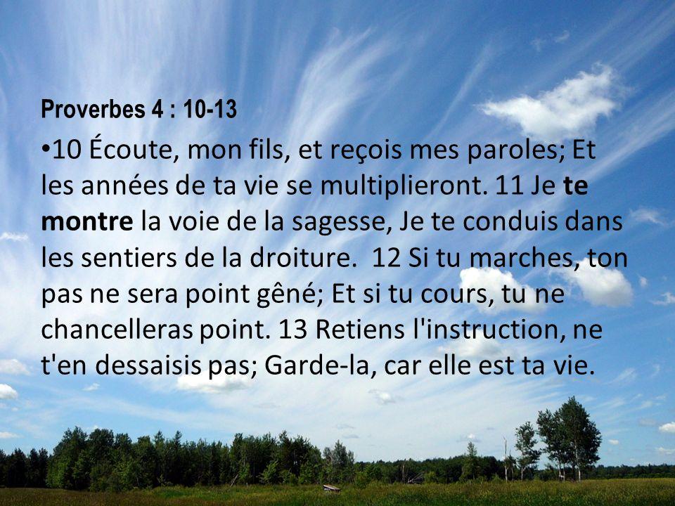 Proverbes 4 : 10-13 10 Écoute, mon fils, et reçois mes paroles; Et les années de ta vie se multiplieront. 11 Je te montre la voie de la sagesse, Je te