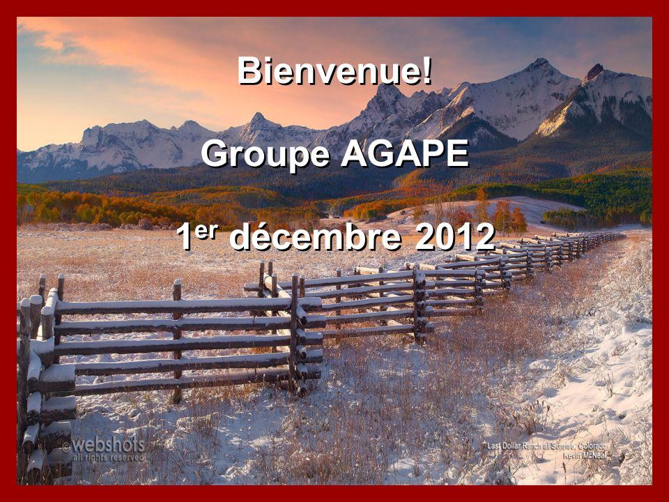 Bienvenue! Groupe AGAPE 1 er décembre 2012 Bienvenue! Groupe AGAPE 1 er décembre 2012