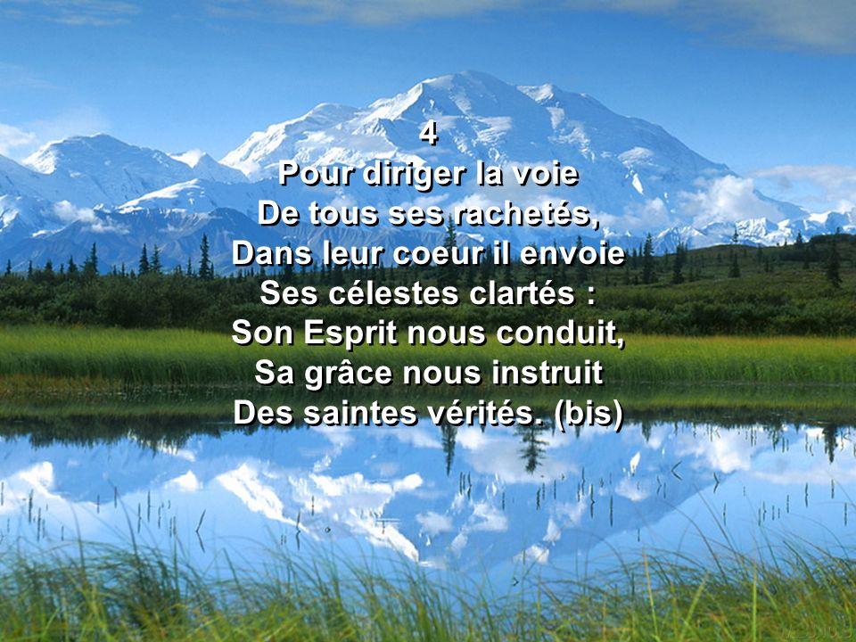 4 Pour diriger la voie De tous ses rachetés, Dans leur coeur il envoie Ses célestes clartés : Son Esprit nous conduit, Sa grâce nous instruit Des sain
