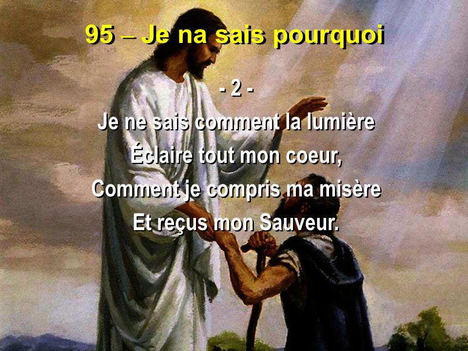 95 – Je na sais pourquoi - 2 - Je ne sais comment la lumière Éclaire tout mon coeur, Comment je compris ma misère Et reçus mon Sauveur. - 2 - Je ne sa