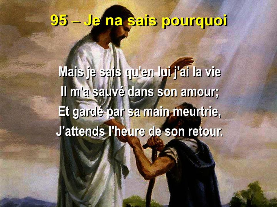 95 – Je na sais pourquoi Mais je sais qu'en lui j'ai la vie Il m'a sauvé dans son amour; Et gardé par sa main meurtrie, J'attends l'heure de son retou