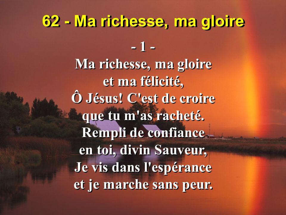 62 - Ma richesse, ma gloire - 2 - Rien n ôte les souillures, Rien ne guérit le coeur, Sinon les meurtrissures Et le sang du Sauveur.