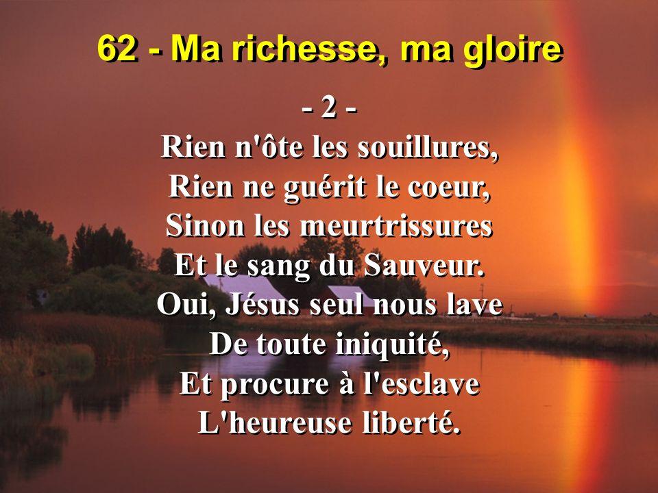 62 - Ma richesse, ma gloire - 2 - Rien n'ôte les souillures, Rien ne guérit le coeur, Sinon les meurtrissures Et le sang du Sauveur. Oui, Jésus seul n