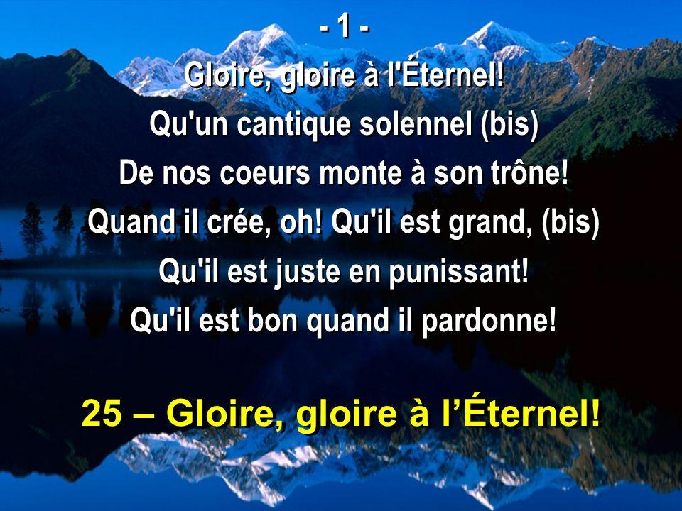 25 – Gloire, gloire à lÉternel! - 1 - Gloire, gloire à l'Éternel! Qu'un cantique solennel (bis) De nos coeurs monte à son trône! Quand il crée, oh! Qu