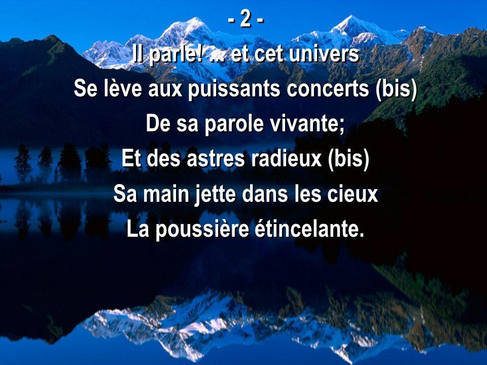 - 2 - Il parle!... et cet univers Se lève aux puissants concerts (bis) De sa parole vivante; Et des astres radieux (bis) Sa main jette dans les cieux