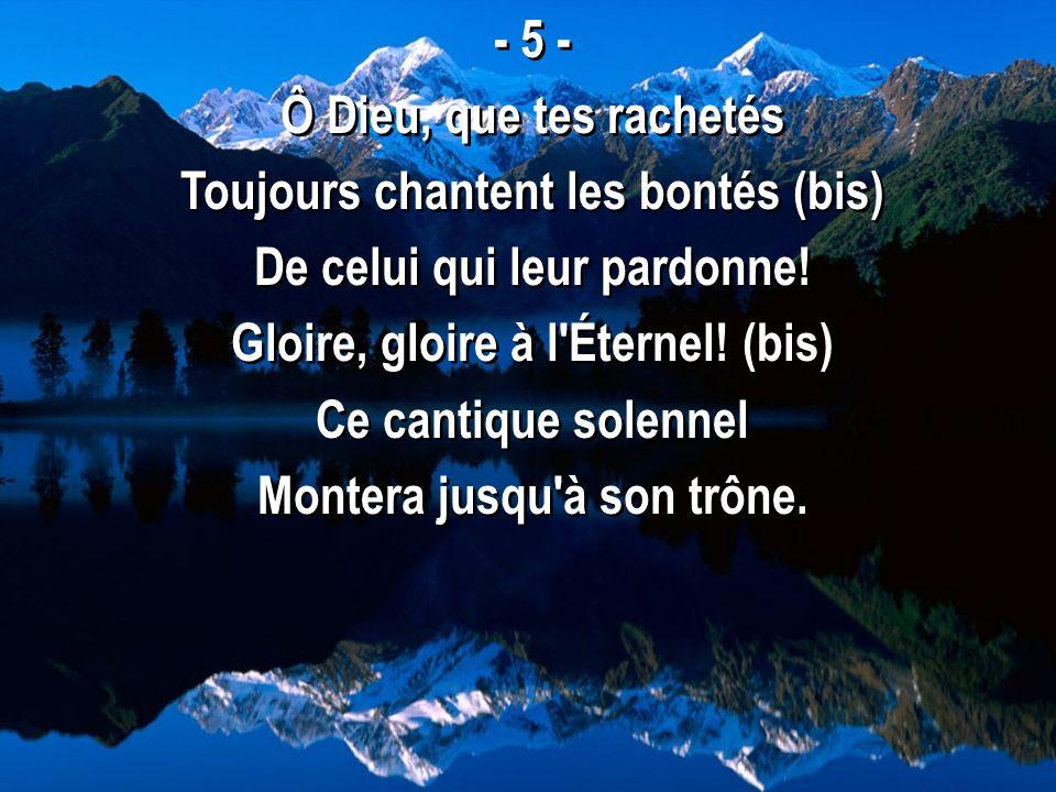- 5 - Ô Dieu, que tes rachetés Toujours chantent les bontés (bis) De celui qui leur pardonne! Gloire, gloire à l'Éternel! (bis) Ce cantique solennel M