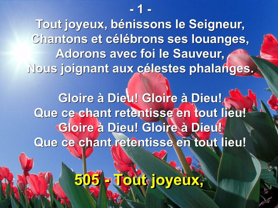 505 - Tout joyeux, - 1 - Tout joyeux, bénissons le Seigneur, Chantons et célébrons ses louanges, Adorons avec foi le Sauveur, Nous joignant aux célest