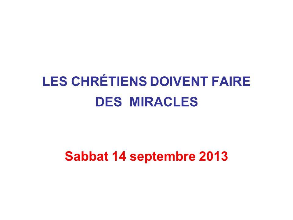 LES CHRÉTIENS DOIVENT FAIRE DES MIRACLES Sabbat 14 septembre 2013