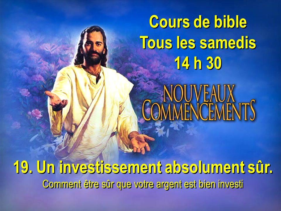 Cours de bible Tous les samedis 14 h 30 Cours de bible Tous les samedis 14 h 30 19. Un investissement absolument sûr. Comment être sûr que votre argen
