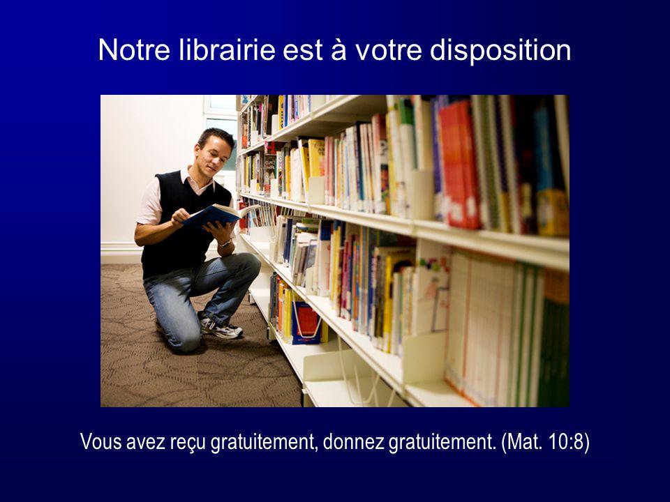 Notre librairie est à votre disposition Vous avez reçu gratuitement, donnez gratuitement. (Mat. 10:8)