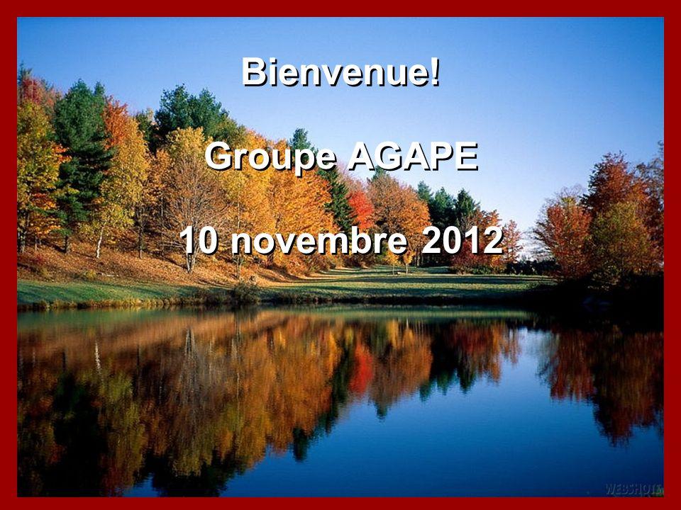 Bienvenue! Groupe AGAPE 10 novembre 2012 Bienvenue! Groupe AGAPE 10 novembre 2012