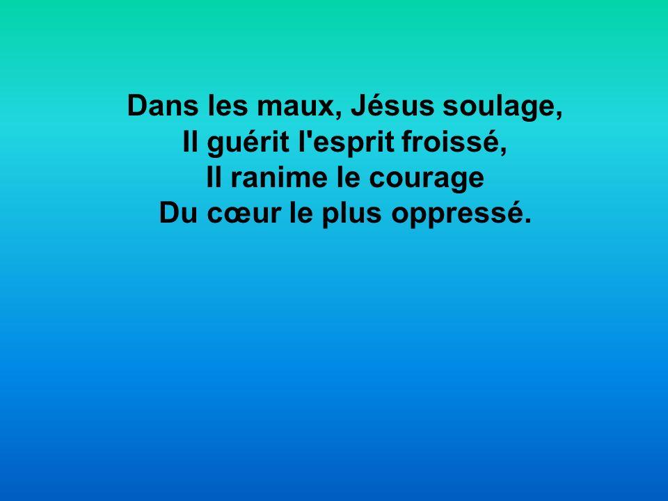 Dans les maux, Jésus soulage, Il guérit l'esprit froissé, Il ranime le courage Du cœur le plus oppressé.