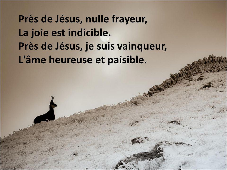 Près de Jésus, nulle frayeur, La joie est indicible. Près de Jésus, je suis vainqueur, L'âme heureuse et paisible.