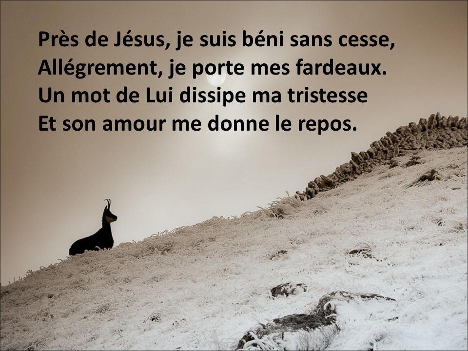 Près de Jésus, je suis béni sans cesse, Allégrement, je porte mes fardeaux. Un mot de Lui dissipe ma tristesse Et son amour me donne le repos.