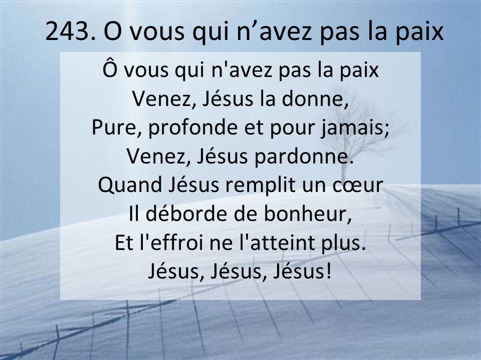 243. O vous qui navez pas la paix Ô vous qui n'avez pas la paix Venez, Jésus la donne, Pure, profonde et pour jamais; Venez, Jésus pardonne. Quand Jés