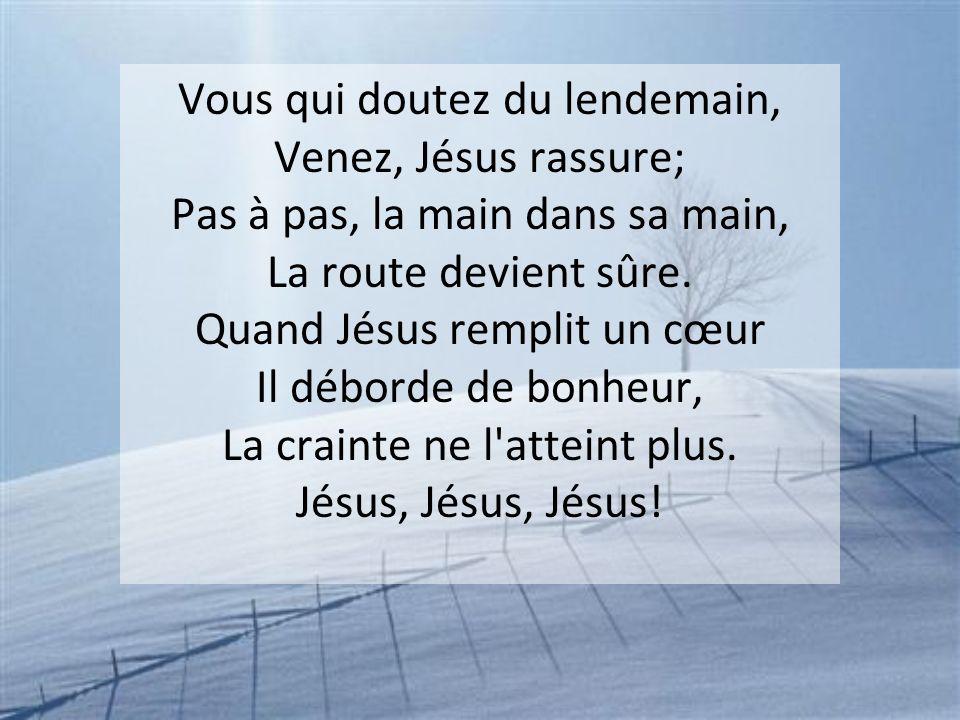 Vous qui doutez du lendemain, Venez, Jésus rassure; Pas à pas, la main dans sa main, La route devient sûre. Quand Jésus remplit un cœur Il déborde de