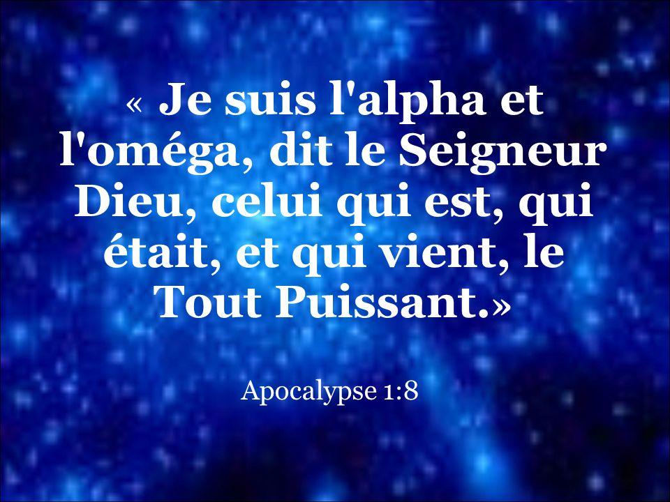« Je suis l'alpha et l'oméga, dit le Seigneur Dieu, celui qui est, qui était, et qui vient, le Tout Puissant. » Apocalypse 1:8