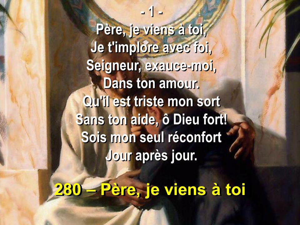280 – Père, je viens à toi - 1 - Père, je viens à toi, Je t'implore avec foi, Seigneur, exauce-moi, Dans ton amour. Qu'il est triste mon sort Sans ton
