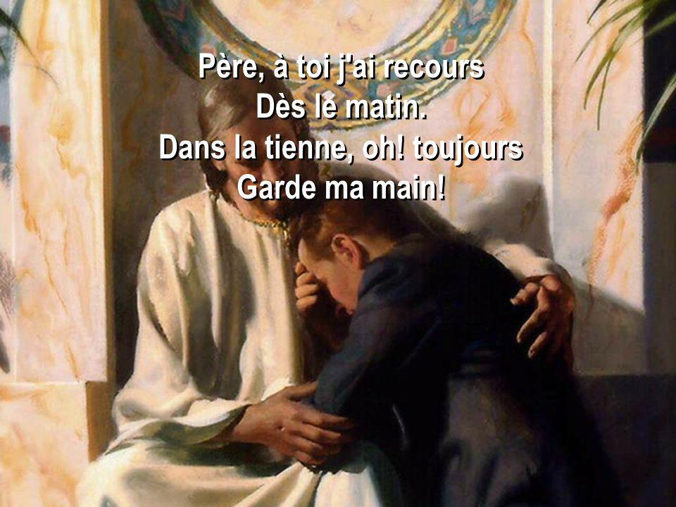 Père, à toi j'ai recours Dès le matin. Dans la tienne, oh! toujours Garde ma main! Père, à toi j'ai recours Dès le matin. Dans la tienne, oh! toujours