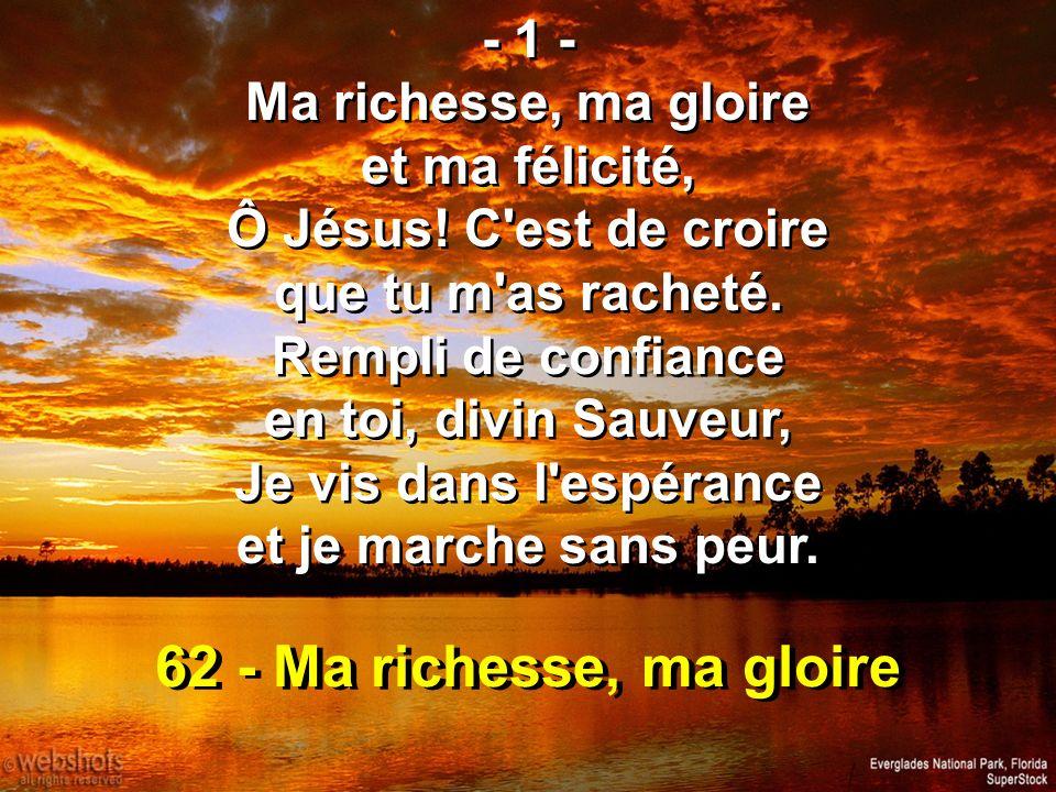 62 - Ma richesse, ma gloire - 1 - Ma richesse, ma gloire et ma félicité, Ô Jésus! C'est de croire que tu m'as racheté. Rempli de confiance en toi, div