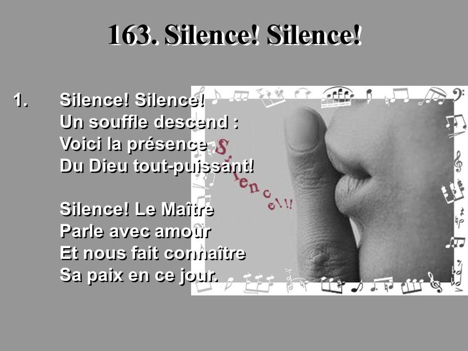 163. Silence! Silence! 1.Silence! Silence! Un souffle descend : Voici la présence Du Dieu tout-puissant! Silence! Le Maître Parle avec amour Et nous f