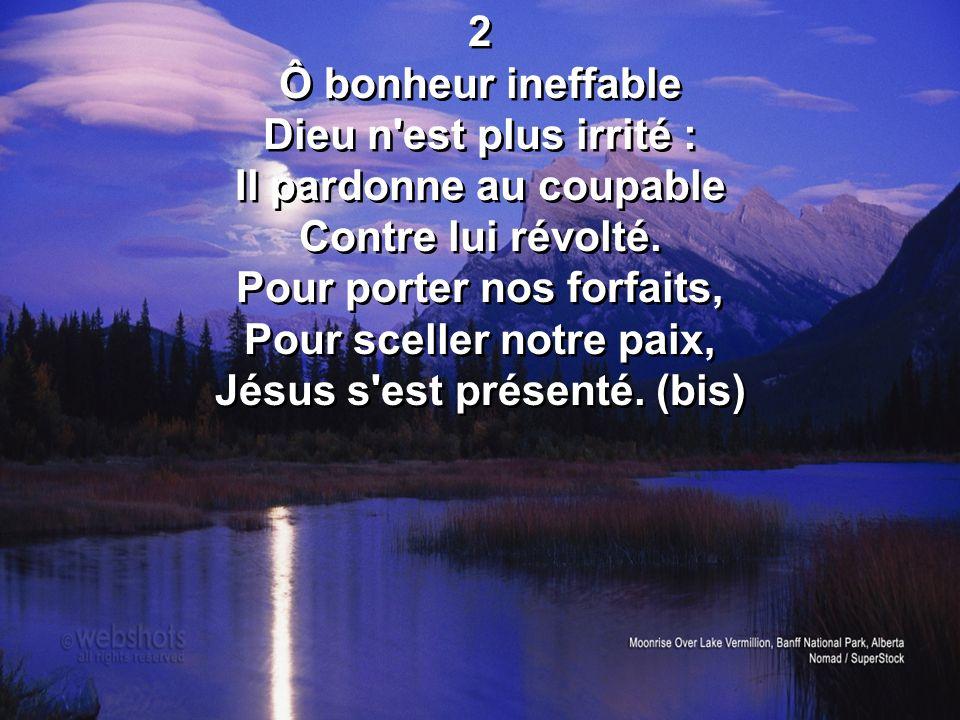 2 Ô bonheur ineffable Dieu n'est plus irrité : Il pardonne au coupable Contre lui révolté. Pour porter nos forfaits, Pour sceller notre paix, Jésus s'