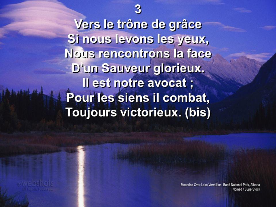 3 Vers le trône de grâce Si nous levons les yeux, Nous rencontrons la face D'un Sauveur glorieux. Il est notre avocat ; Pour les siens il combat, Touj