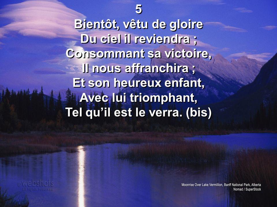 5 Bientôt, vêtu de gloire Du ciel il reviendra ; Consommant sa victoire, Il nous affranchira ; Et son heureux enfant, Avec lui triomphant, Tel quil es
