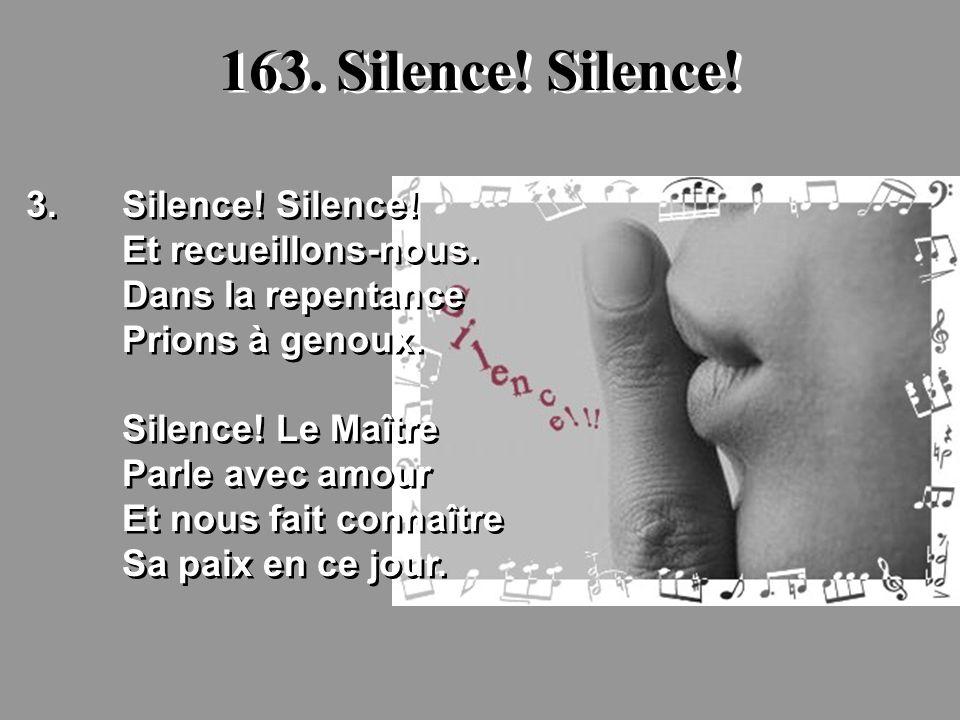163. Silence! Silence! 3.Silence! Silence! Et recueillons-nous. Dans la repentance Prions à genoux. Silence! Le Maître Parle avec amour Et nous fait c