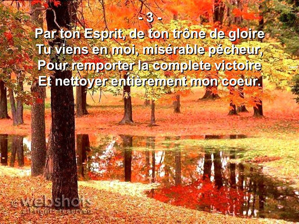- 3 - Par ton Esprit, de ton trône de gloire Tu viens en moi, misérable pécheur, Pour remporter la complete victoire Et nettoyer entièrement mon coeur.