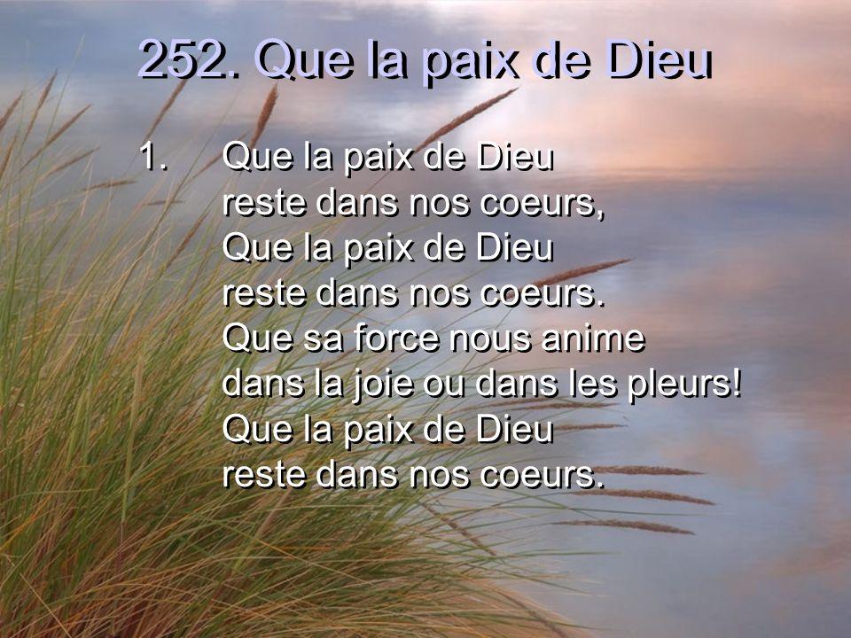 252. Que la paix de Dieu 1.Que la paix de Dieu reste dans nos coeurs, Que la paix de Dieu reste dans nos coeurs. Que sa force nous anime dans la joie