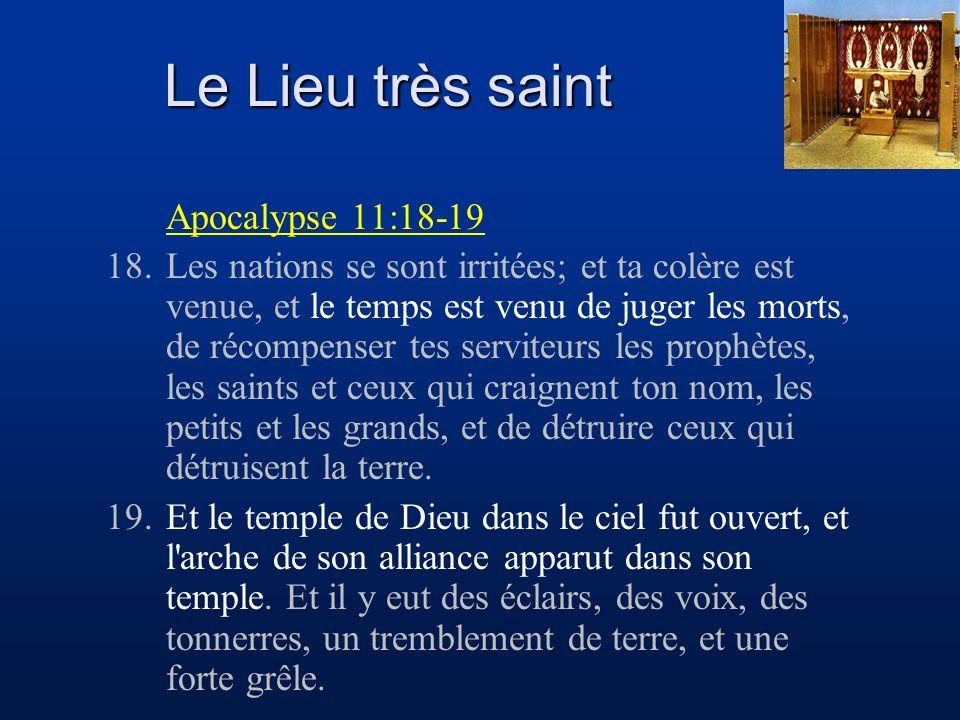 Le Lieu très saint Apocalypse 11:18-19 18.Les nations se sont irritées; et ta colère est venue, et le temps est venu de juger les morts, de récompense