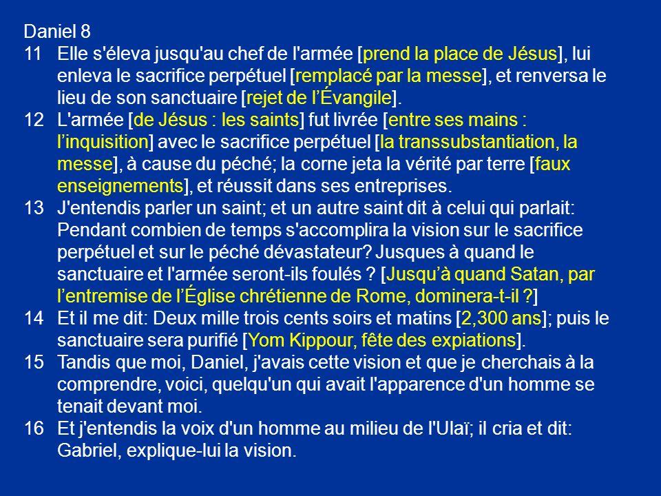 Daniel 8 11Elle s'éleva jusqu'au chef de l'armée [prend la place de Jésus], lui enleva le sacrifice perpétuel [remplacé par la messe], et renversa le