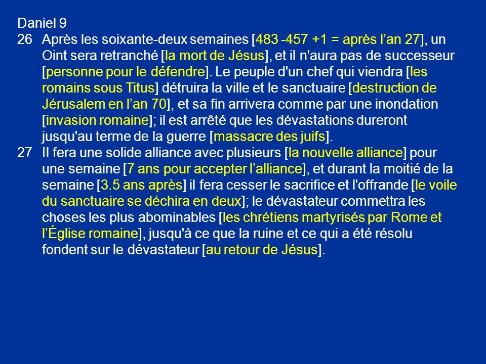 Daniel 9 26Après les soixante-deux semaines [483 -457 +1 = après lan 27], un Oint sera retranché [la mort de Jésus], et il n'aura pas de successeur [p