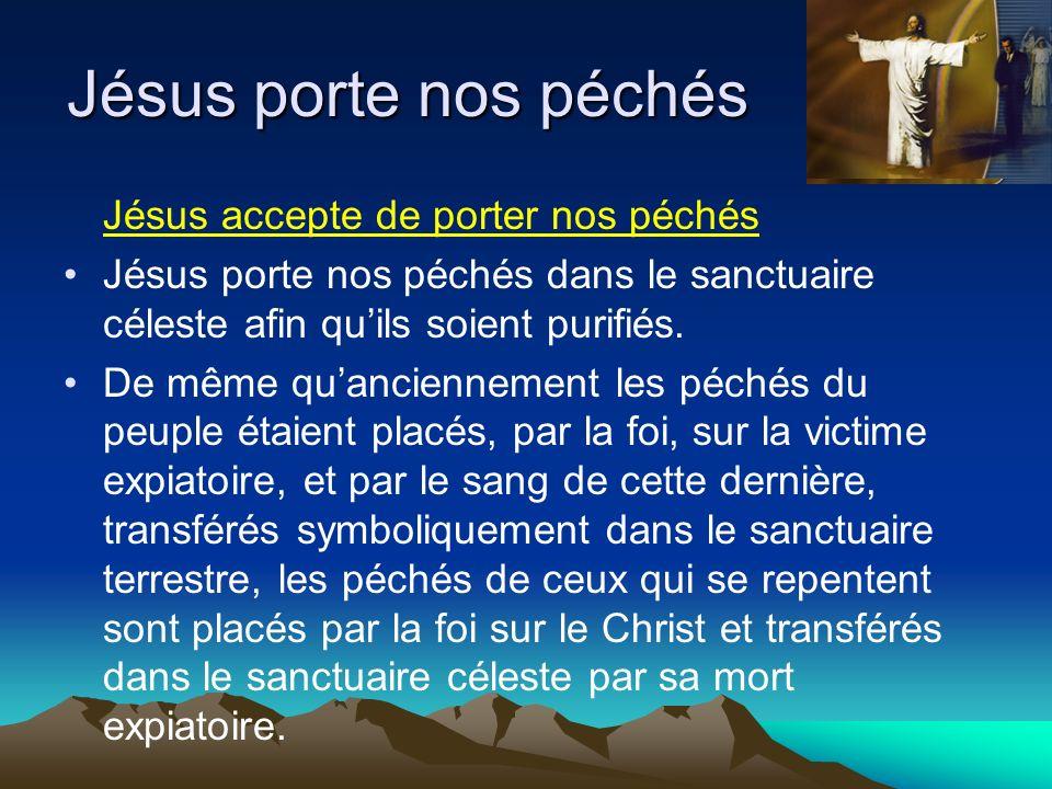 Jésus accepte de porter nos péchés Jésus porte nos péchés dans le sanctuaire céleste afin quils soient purifiés. De même quanciennement les péchés du