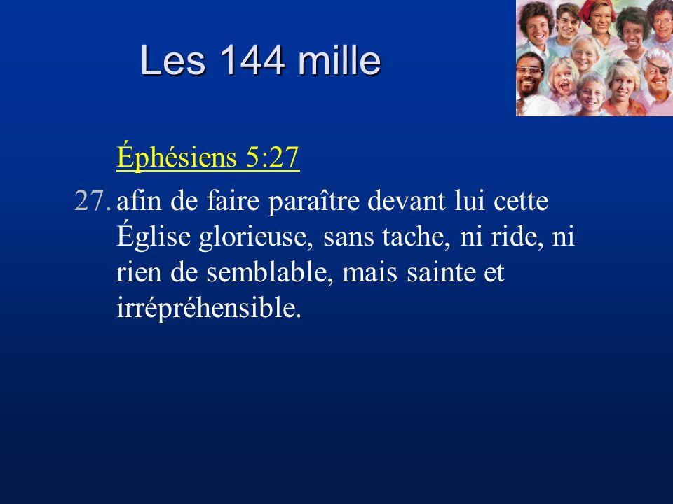 Les 144 mille Éphésiens 5:27 27.afin de faire paraître devant lui cette Église glorieuse, sans tache, ni ride, ni rien de semblable, mais sainte et ir