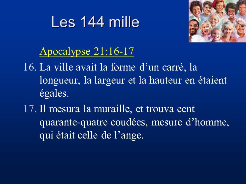 Les 144 mille Apocalypse 21:16-17 16.La ville avait la forme dun carré, la longueur, la largeur et la hauteur en étaient égales. 17.Il mesura la murai