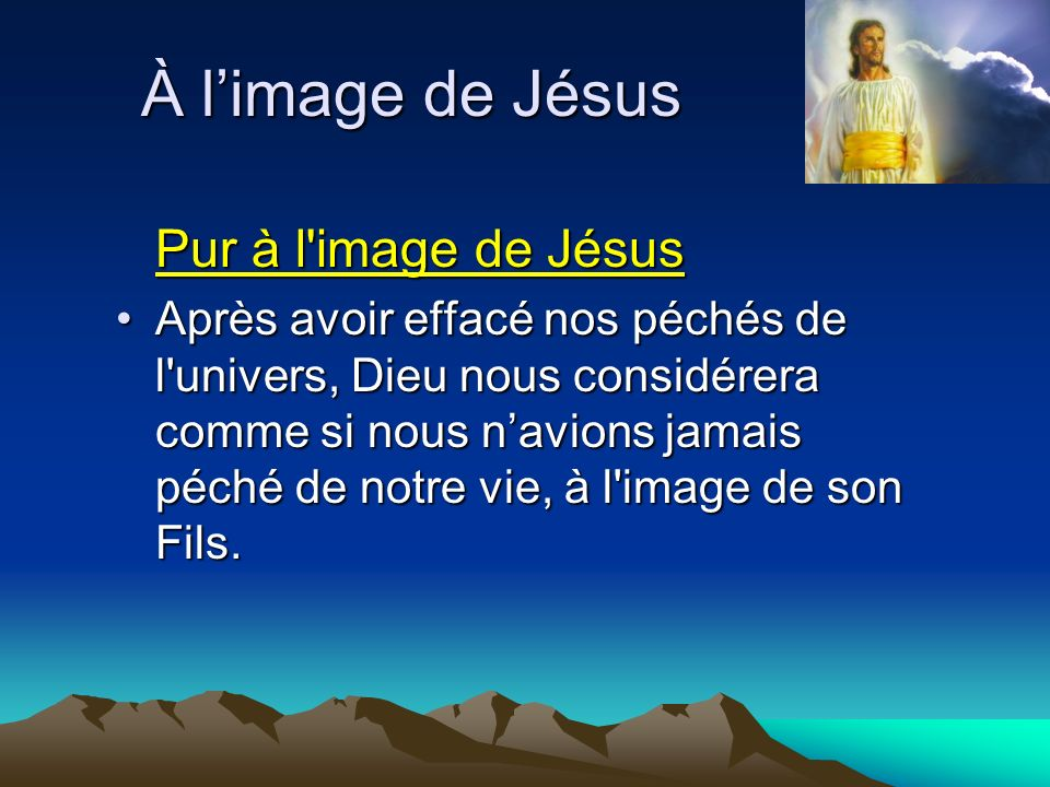 Pur à l'image de Jésus Après avoir effacé nos péchés de l'univers, Dieu nous considérera comme si nous navions jamais péché de notre vie, à l'image de